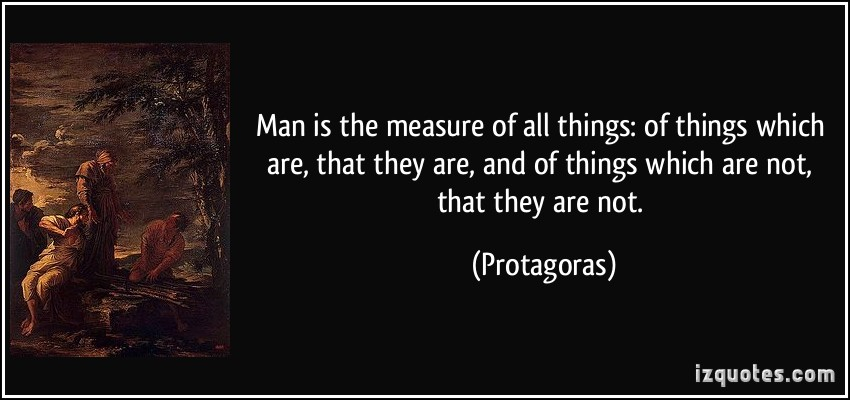 according to protagoras man is the ____ of all things